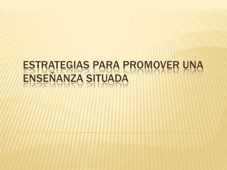 ESTRATEGIAS PARA PROMOVER UNAENSEÑANZA SITUADA