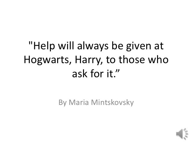 """""""Help will always be given atHogwarts, Harry, to those who          ask for it.""""       By Maria Mintskovsky"""