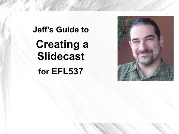 Jeff's Slidecast Guide to  Creating a Slidecast for  EFL537
