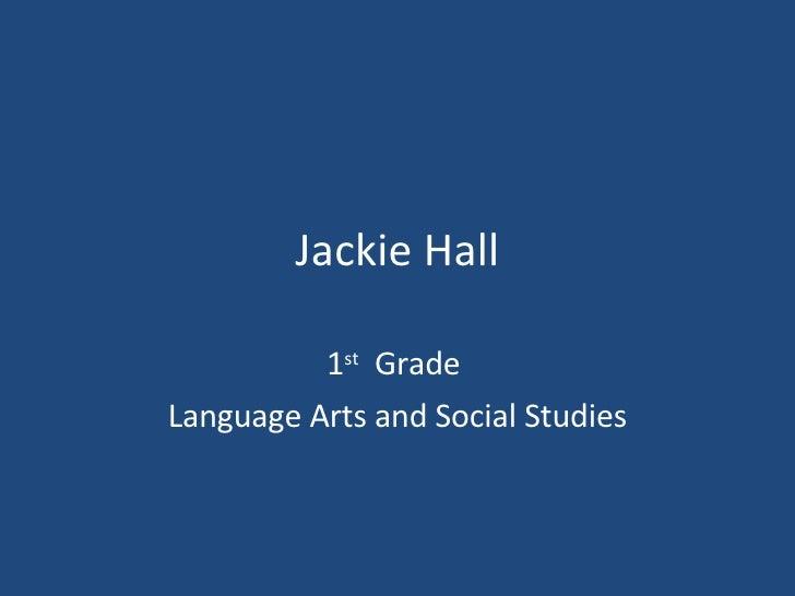 Jackie Hall 1 st   Grade  Language Arts and Social Studies
