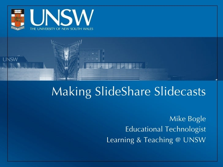 Making SlideShare Slidecasts Mike Bogle Educational Technologist Learning & Teaching @ UNSW