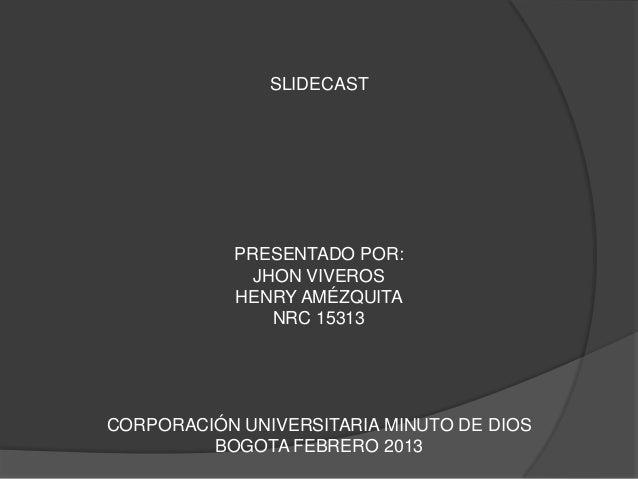 SLIDECAST            PRESENTADO POR:              JHON VIVEROS            HENRY AMÉZQUITA                NRC 15313CORPORAC...