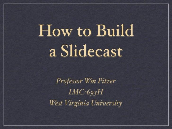 How to Build a Slidecast  Professor Wm Pitzer       IMC-693H West Virginia University