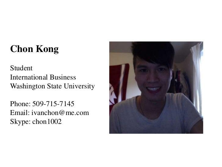Chon KongStudentInternational BusinessWashington State UniversityPhone: 509-715-7145Email: ivanchon@me.comSkype: chon1002