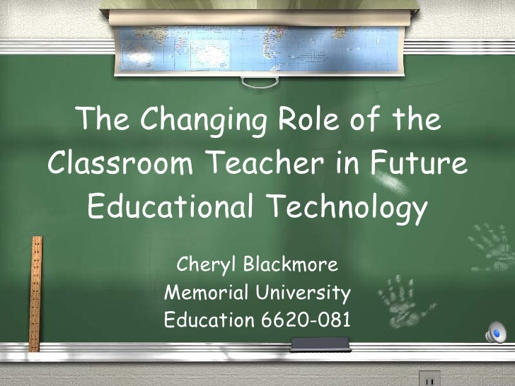 The Changing Role of the Classroom Teacher in Future Educational Technology Cheryl Blackmore Memorial University Education...