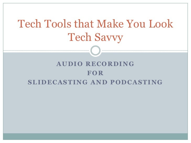 Audio Recording<br />For <br />Slidecasting and Podcasting<br />Tech Tools that Make You Look Tech Savvy<br />