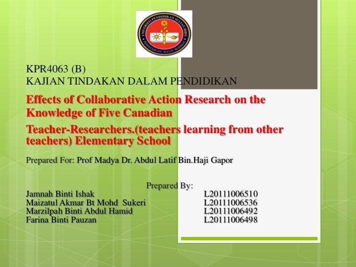 <br />KPR4063 (B)KAJIAN TINDAKAN DALAM PENDIDIKAN <br />Effects of Collaborative Action Research on the Knowledge of Five...