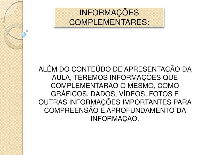 INFORMAÇÕES COMPLEMENTARES:<br />ALÉM DO CONTEÚDO DE APRESENTAÇÃO DA AULA, TEREMOS INFORMAÇÕES QUE COMPLEMENTARÃO O MESMO,...