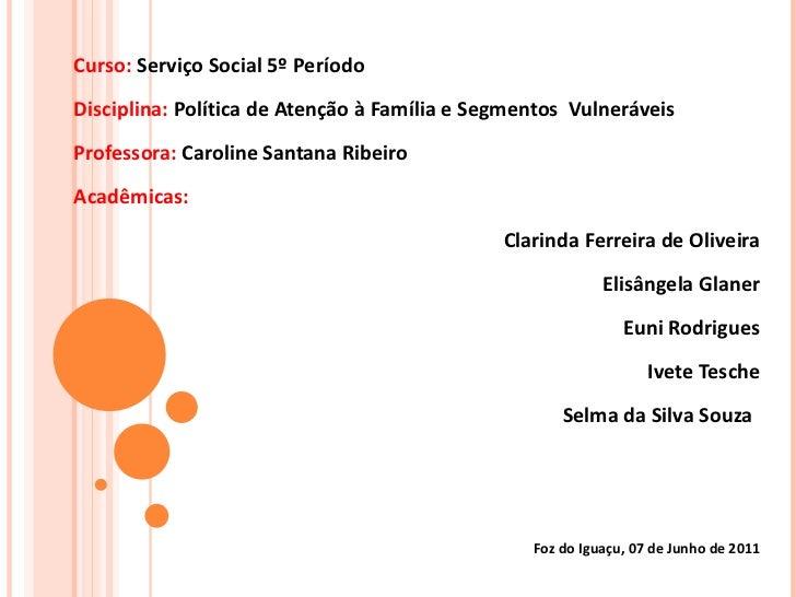 Curso:  Serviço Social 5º Período Disciplina:  Política de Atenção à Família e Segmentos  Vulneráveis Professora:  Carolin...