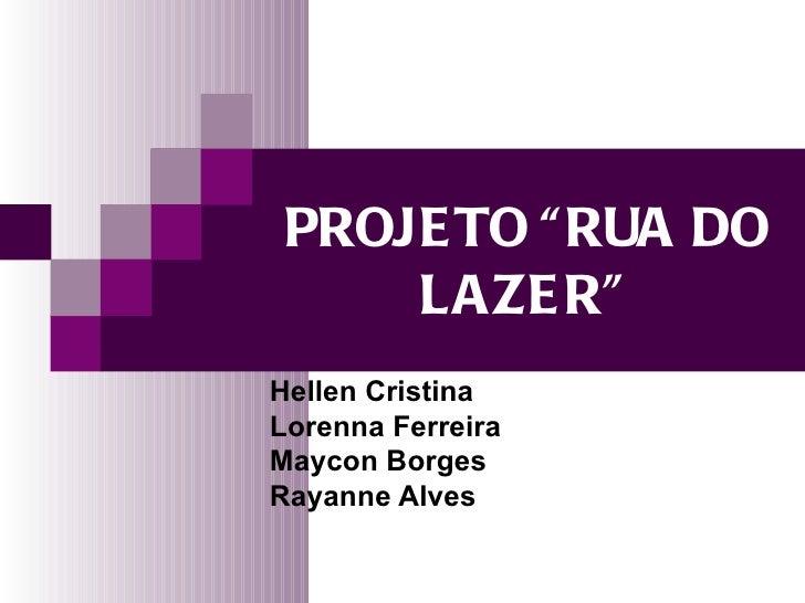 "PROJE TO "" RUA DO     LAZE R""Hellen CristinaLorenna FerreiraMaycon BorgesRayanne Alves"