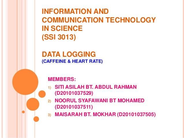 INFORMATION ANDCOMMUNICATION TECHNOLOGYIN SCIENCE(SSI 3013)DATA LOGGING(CAFFEINE & HEART RATE)  MEMBERS:  1) SITI ASILAH B...