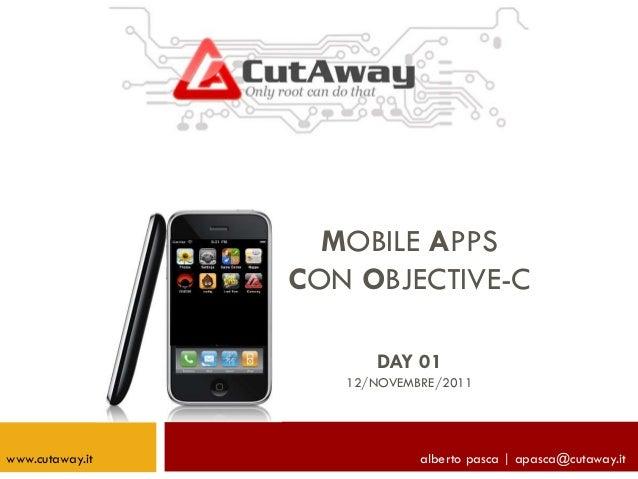 MOBILE APPS CON OBJECTIVE-C DAY 01 12/NOVEMBRE/2011 alberto pasca | apasca@cutaway.itwww.cutaway.it