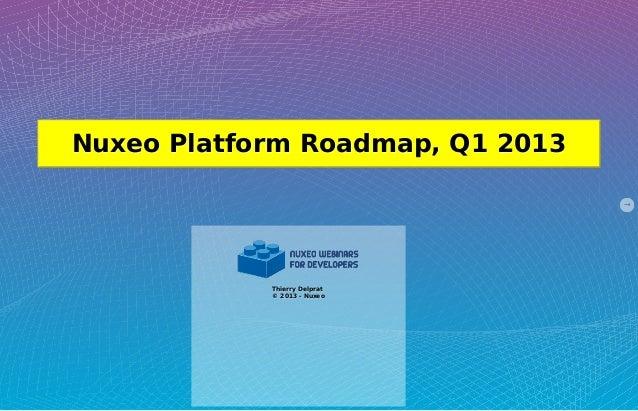 Nuxeo Platform Roadmap, Q1 2013            Thierry Delprat            © 2013 - Nuxeo