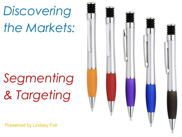 Discovering the Markets: Segmenting & Targeting Presented by Lindsey Fair