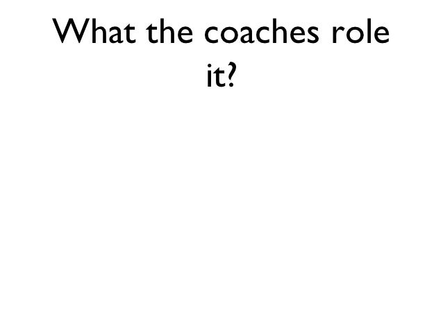 What the coaches role         it?