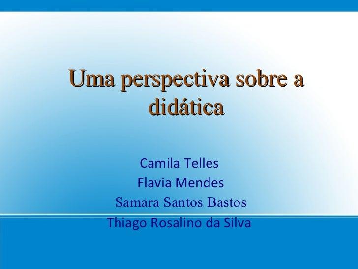 Uma perspectiva sobre a didática Camila Telles  Flavia Mendes Samara Santos Bastos Thiago Rosalino da Silva