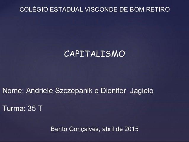 COLÉGIO ESTADUAL VISCONDE DE BOM RETIRO CAPITALISMO Nome: Andriele Szczepanik e Dienifer Jagielo Turma: 35 T Bento Gonçalv...