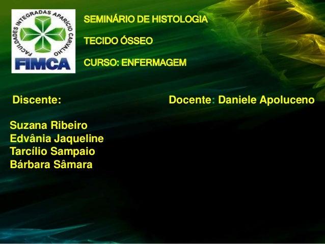 SEMINÁRIO DE HISTOLOGIA TECIDO ÓSSEO  CURSO: ENFERMAGEM  Discente: Suzana Ribeiro Edvânia Jaqueline Tarcílio Sampaio Bárba...