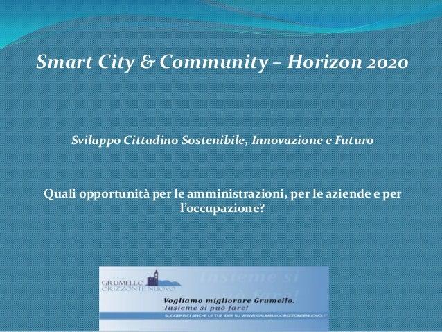 Smart City & Community – Horizon 2020 Sviluppo Cittadino Sostenibile, Innovazione e Futuro Quali opportunità per le ammini...