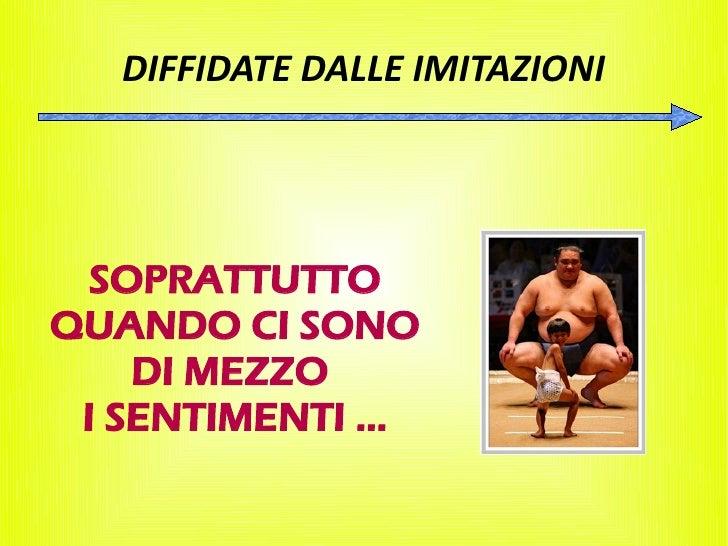 DIFFIDATE DALLE IMITAZIONI       SOPRATTUTTO QUANDO CI SONO     DI MEZZO  I SENTIMENTI ...