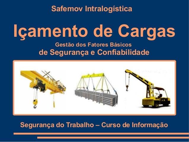 Safemov IntralogísticaIçamento de Cargas          Gestão dos Fatores Básicos     de Segurança e ConfiabilidadeSegurança do...