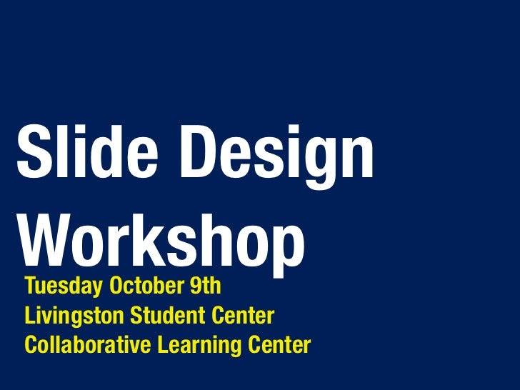 Slide DesignWorkshopTuesday October 9thLivingston Student CenterCollaborative Learning Center