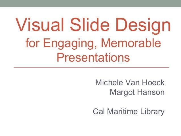 Visual Slide Design for Engaging, Memorable Presentations  Michele Van Hoeck Margot Hanson Cal Maritime Library