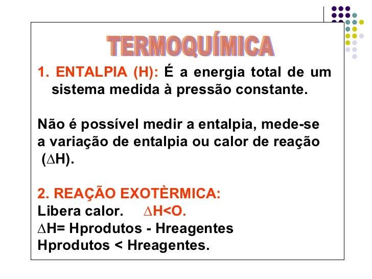 1. ENTALPIA (H):  É a energia total de um sistema medida à pressão constante. Não é possível medir a entalpia, mede-se  a ...