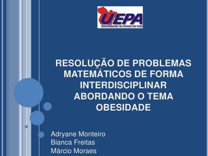 RESOLUÇÃO DE PROBLEMAS MATEMÁTICOS DE FORMA INTERDISCIPLINAR ABORDANDO O TEMA OBESIDADE<br />Adryane Monteiro<br />Bianca ...
