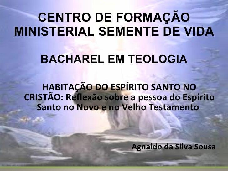 CENTRO DE FORMAÇÃO MINISTERIAL SEMENTE DE VIDA BACHAREL EM TEOLOGIA HABITAÇÃO DO ESPÍRITO SANTO NO CRISTÃO: Reflexão sobre...