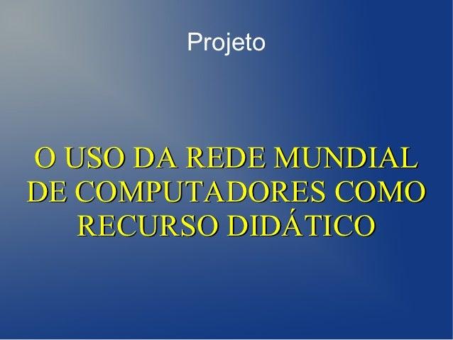 ProjetoO USO DA REDE MUNDIALDE COMPUTADORES COMO   RECURSO DIDÁTICO