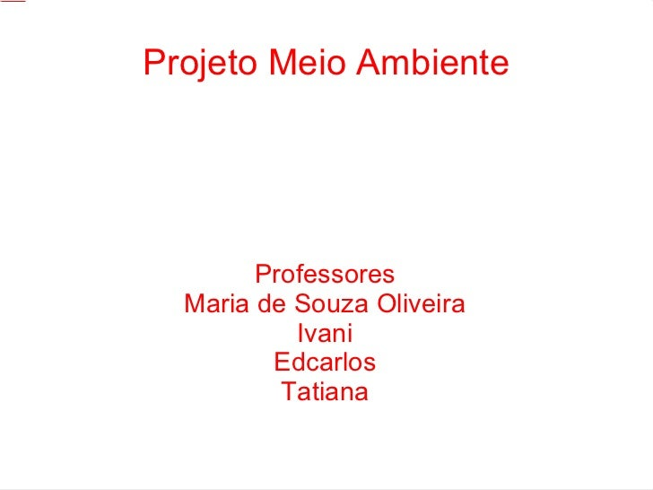 Projeto Meio Ambiente Professores Maria de Souza Oliveira Ivani Edcarlos Tatiana