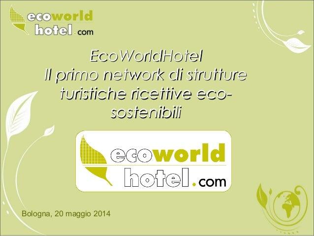 Bologna, 20 maggio 2014 EcoWorldHotelEcoWorldHotel Il primo network di struttureIl primo network di strutture turistiche r...