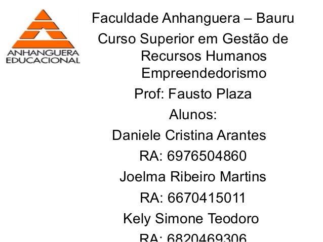 Faculdade Anhanguera – BauruCurso Superior em Gestão deRecursos HumanosEmpreendedorismoProf: Fausto PlazaAlunos:Daniele Cr...