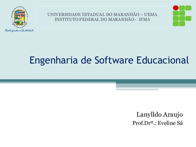 Engenharia de Software Educacional Lanylldo Araujo Prof.Drª.: Eveline Sá UNIVERSIDADE ESTADUAL DO MARANHÃO – UEMA INSTITUT...