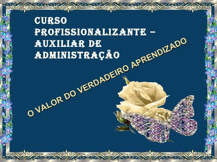 O VALOR DO VERDADEIRO APRENDIZADO Curso Profissionalizante – auxiliar de administração