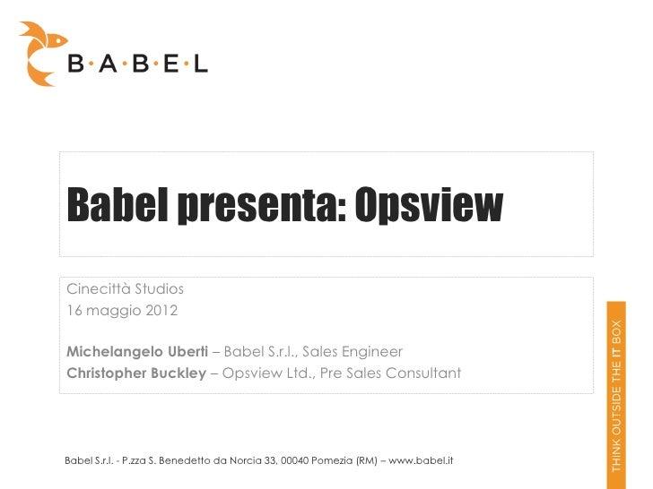 Babel presenta: OpsviewCinecittà Studios16 maggio 2012Michelangelo Uberti – Babel S.r.l., Sales EngineerChristopher Buckle...