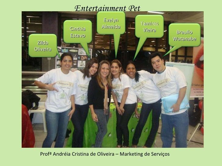 Profª Andréia Cristina de Oliveira – Marketing de Serviços Entertainment Pet Tamires Vieira Zilda Oliveira Evelyn Almeida ...
