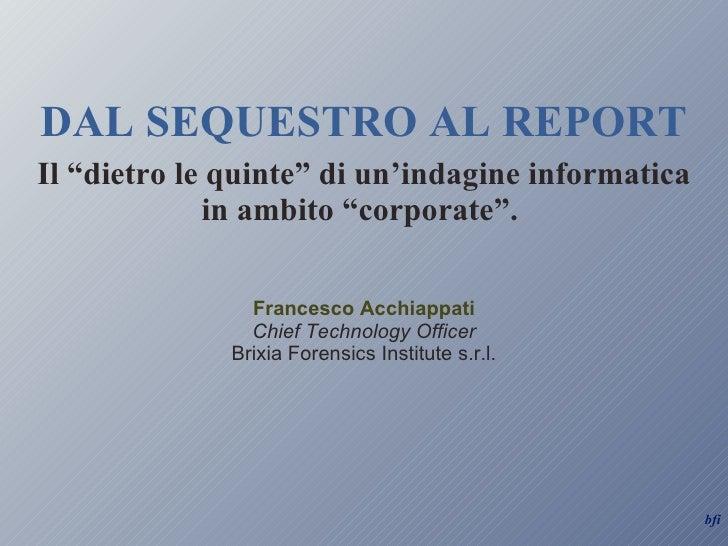 """DAL SEQUESTRO AL REPORT Il """"dietro le quinte"""" di un'indagine informatica in ambito """"corporate"""".  Francesco Acchiappati Chi..."""