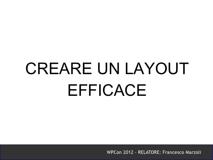 CREARE UN LAYOUT    EFFICACE       WPCon 2012 - RELATORE: Francesco Marzoli