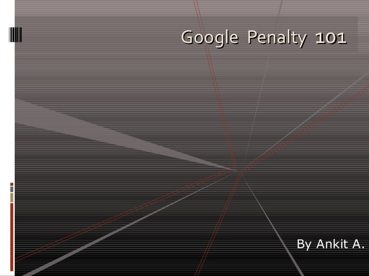 Google Penalty 101            By Ankit A.