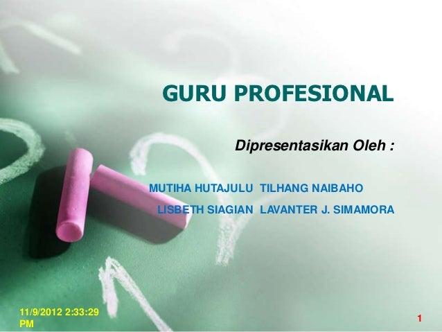GURU PROFESIONAL                                Dipresentasikan Oleh :                    MUTIHA HUTAJULU TILHANG NAIBAHO ...
