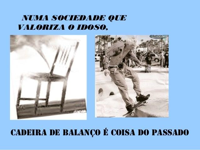 NUMA SOCIEDADE QUE VALORIZA O IDOSO, CADEIRA DE BALANÇO É COISA DO PASSADO