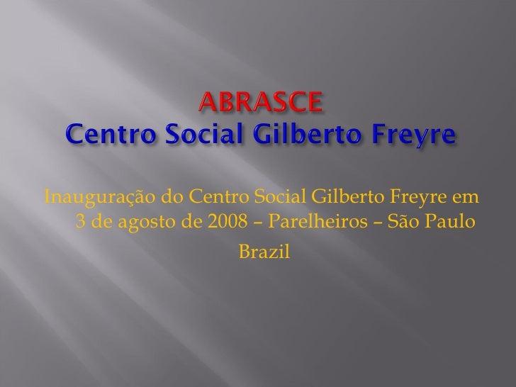 <ul><li>Inauguração do Centro Social Gilberto Freyre em  3 de agosto de 2008 – Parelheiros – São Paulo </li></ul><ul><li>B...