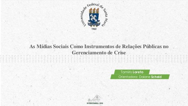 As Mídias Sociais Como Instrumentos de Relações Públicas no Gerenciamento de Crise Tamiris Loreto Orientadora: Daiane Sche...