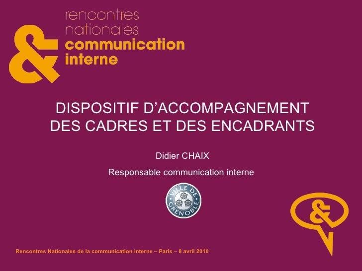 DISPOSITIF D'ACCOMPAGNEMENT DES CADRES ET DES ENCADRANTS Didier CHAIX Responsable communication interne