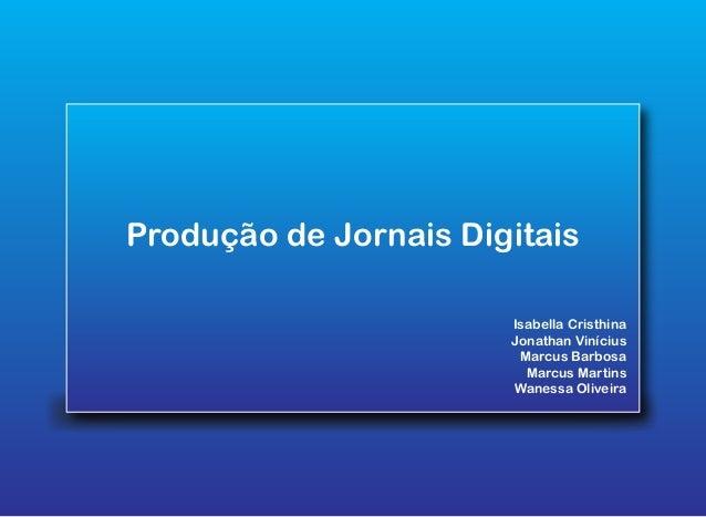 Produção de Jornais Digitais Isabella Cristhina Jonathan Vinícius Marcus Barbosa Marcus Martins Wanessa Oliveira