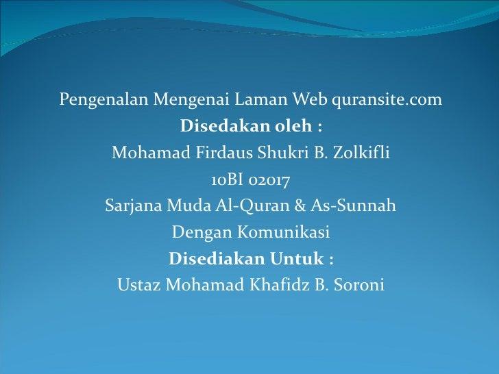 Pengenalan Mengenai Laman Web quransite.com Disedakan oleh : Mohamad Firdaus Shukri B. Zolkifli 10BI 02017 Sarjana Muda Al...
