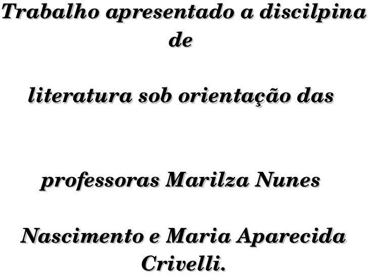 Trabalho apresentado a discilpina de  literatura sob orientação das  professoras Marilza Nunes  Nascimento e Maria Apareci...