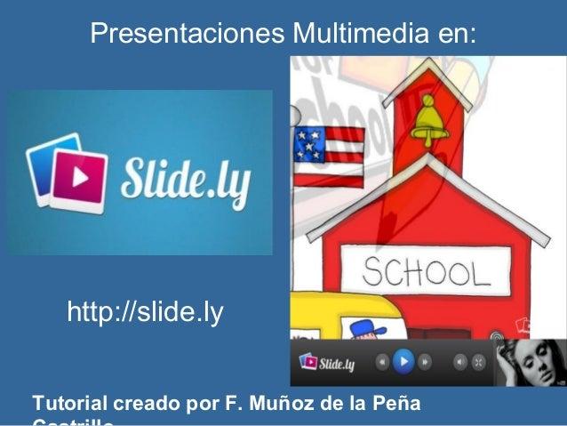 Presentaciones Multimedia en:   http://slide.lyTutorial creado por F. Muñoz de la Peña